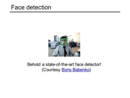 Face detection Behold a state-of-the-art face detector! (Courtesy Boris Babenko)Boris Babenko.