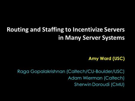Routing and Staffing to Incentivize Servers in Many Server Systems Amy Ward (USC) Raga Gopalakrishnan (Caltech/CU-Boulder/USC) Adam Wierman (Caltech) Sherwin.