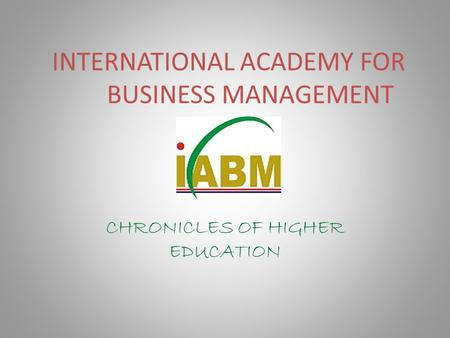 INTERNATIONAL ACADEMY FOR BUSINESS MANAGEMENT CHRONICLES OF HIGHER EDUCATION.