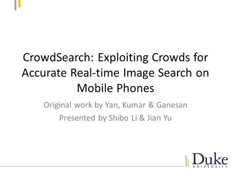 CrowdSearch: Exploiting Crowds for Accurate Real-time Image Search on Mobile Phones Original work by Yan, Kumar & Ganesan Presented by Shibo Li & Jian.