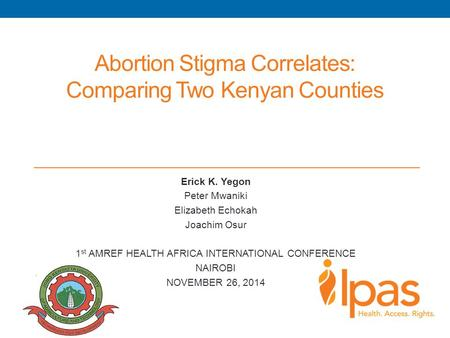 Abortion Stigma Correlates: Comparing Two Kenyan Counties Erick K. Yegon Peter Mwaniki Elizabeth Echokah Joachim Osur 1 st AMREF HEALTH AFRICA INTERNATIONAL.