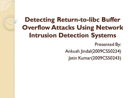 Detecting Return-to-libc Buffer Overflow Attacks Using Network Intrusion Detection Systems Presented By: Ankush Jindal(2009CS50234) Jatin Kumar(2009CS50243)