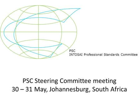 PSC INTOSAI Professional Standards Committee PSC Steering Committee meeting 30 – 31 May, Johannesburg, South Africa.