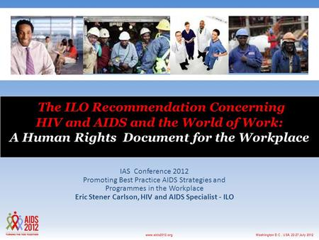 Washington D.C., USA, 22-27 July 2012www.aids2012.org The ILO Recommendation Concerning HIV and AIDS and the World of Work: A Human Rights Document for.