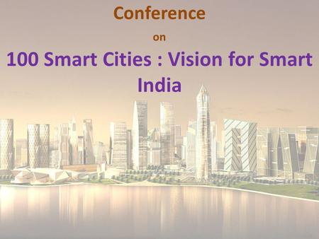 Conference on 100 Smart Cities : Vision for Smart India.
