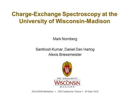 Charge-Exchange Spectroscopy at the University of Wisconsin-Madison Mark Nornberg Santhosh Kumar, Daniel Den Hartog Alexis Briesemeister 2012 ADAS Workshop.