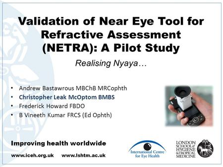 Improving health worldwide www.iceh.org.uk www.lshtm.ac.uk Validation of Near Eye Tool for Refractive Assessment (NETRA): A Pilot Study. Realising Nyaya…