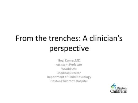 From the trenches: A clinician's perspective Gogi Kumar,MD Assistant Professor WSUBSOM Medical Director Department of Child Neurology Dayton Children's.