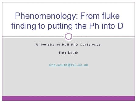 University of Hull PhD Conference Tina South Phenomenology: From fluke finding to putting the Ph into D.