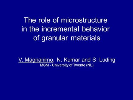 The role of microstructure in the incremental behavior of granular materials V. Magnanimo, N. Kumar and S. Luding MSM - University of Twente (NL)