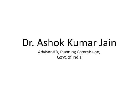 Dr. Ashok Kumar Jain Advisor-RD, Planning Commission, Govt. of India.