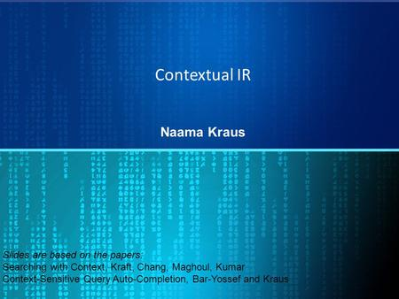 Contextual IR Naama Kraus Slides are based on the papers: Searching with Context, Kraft, Chang, Maghoul, Kumar Context-Sensitive Query Auto-Completion,