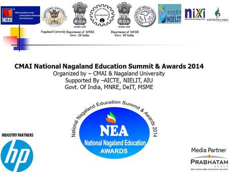 CMAI National Nagaland Education Summit & Awards 2014 Organized by – CMAI & Nagaland University Supported By –AICTE, NIELIT, AIU Govt. Of India, MNRE,
