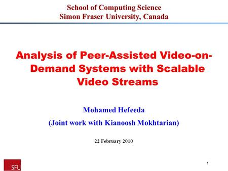 Mohamed Hefeeda Analysis of Peer-Assisted Video-on- Demand Systems with Scalable Video Streams Mohamed Hefeeda (Joint work with Kianoosh Mokhtarian) 22.