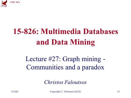 CMU SCS 15-826Copyright: C. Faloutsos (2012)#1 15-826: Multimedia Databases and Data Mining Lecture #27: Graph mining - Communities and a paradox Christos.