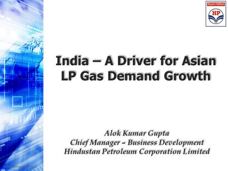 India – A Driver for Asian LP Gas Demand Growth Alok Kumar Gupta Chief Manager – Business Development Hindustan Petroleum Corporation Limited Alok Kumar.