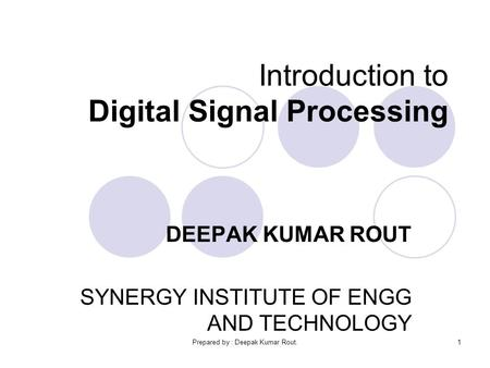 Prepared by : Deepak Kumar Rout.1 Introduction to Digital Signal Processing DEEPAK KUMAR ROUT SYNERGY INSTITUTE OF ENGG AND TECHNOLOGY.