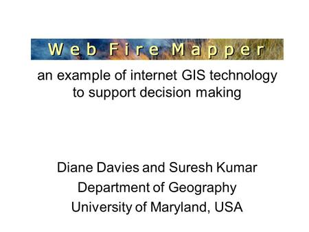 MODIS Web Fire Mapper an example of internet GIS technology to support decision making Diane Davies and Suresh Kumar Department of Geography University.