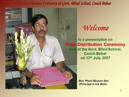1 Welcome to a presentation on Prize Distribution Ceremony held at the Govt. Blind School, Cooch Behar on 13 th July, 2007 Shri. Phani Bhusan Sen (Principal.