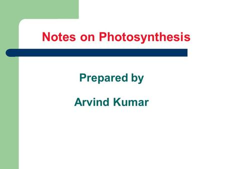 Notes on Photosynthesis Prepared by Arvind Kumar.