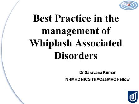 Best Practice in the management of Whiplash Associated Disorders Dr Saravana Kumar NHMRC NICS TRACsa MAC Fellow.