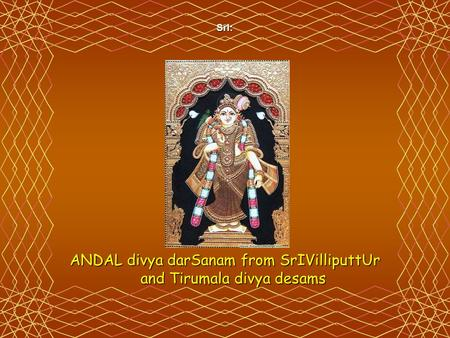 SrI: ANDAL divya darSanam from SrIVilliputtUr and Tirumala divya desams.
