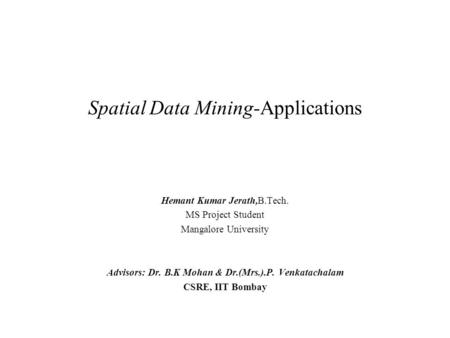 Spatial Data Mining-Applications Hemant Kumar Jerath,B.Tech. MS Project Student Mangalore University Advisors: Dr. B.K Mohan & Dr.(Mrs.).P. Venkatachalam.