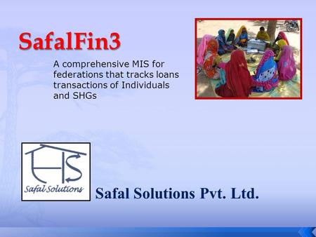 Safal Solutions Pvt. Ltd. A comprehensive MIS for federations that tracks loans transactions of Individuals and SHGs.