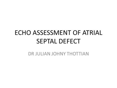 ECHO ASSESSMENT OF ATRIAL SEPTAL DEFECT DR JULIAN JOHNY THOTTIAN.