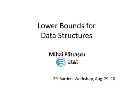 Lower Bounds for Data Structures Mihai P ă trașcu 2 nd Barriers Workshop, Aug. 29 '10.