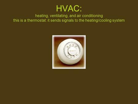 HVAC: heating, ventilating, <strong>and</strong> <strong>air</strong> <strong>conditioning</strong> this is a thermostat: it sends signals to the heating/cooling system.