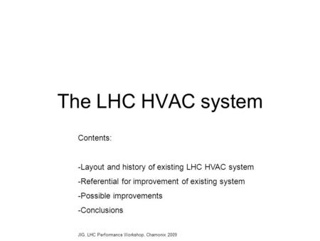 The LHC HVAC system Contents: -Layout and history of existing LHC HVAC system -Referential for improvement of existing system -Possible improvements -Conclusions.