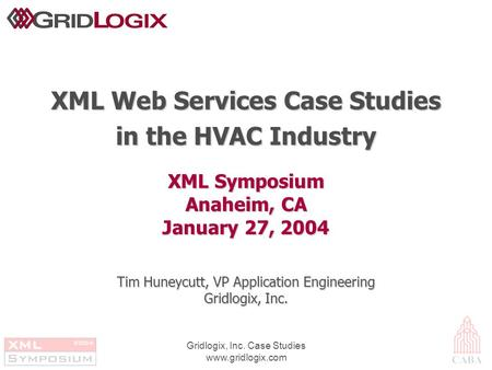 Gridlogix, Inc. Case Studies www.gridlogix.com XML Symposium Anaheim, CA January 27, 2004 XML Web Services Case Studies in the HVAC Industry Tim Huneycutt,