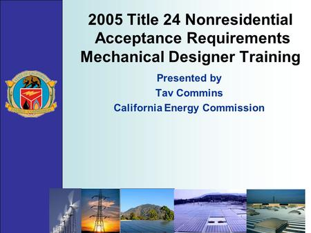 2005 Title 24 Nonresidential Acceptance Requirements Mechanical Designer Training Presented by Tav Commins California Energy Commission.