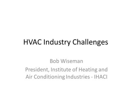HVAC Industry Challenges Bob Wiseman President, Institute of Heating and Air Conditioning Industries - IHACI.