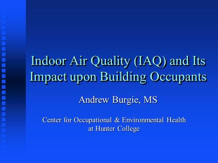 Indoor Air Quality (IAQ) and Its Impact upon Building Occupants Andrew Burgie, MS Center for Occupational & Environmental Health at Hunter College.