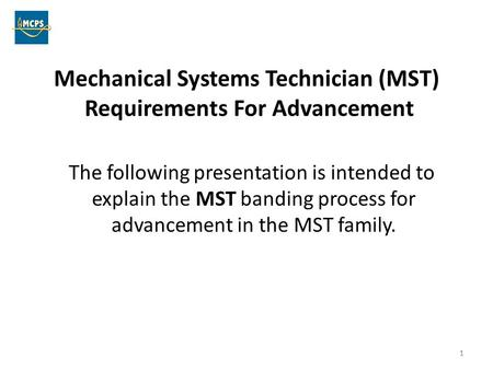 1 Mechanical Systems Technician (MST) Requirements For Advancement The following presentation is intended to explain the MST banding process for advancement.