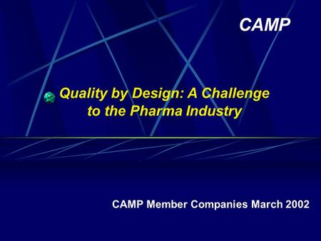 Quality by Design: A Challenge to the Pharma Industry CAMP Member Companies March 2002 CAMP.