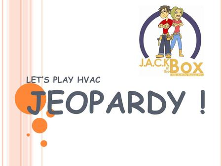 LET'S PLAY HVAC JEOPARDY ! CareersJack Facts Q $100 Q $200 Q $300 Q $400 Q $500 Q $100 Q $200 Q $300 Q $400 Q $500 Final JeopardyJeopardy EducationFun.