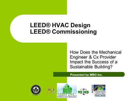 LEED® HVAC Design LEED® Commissioning How Does the Mechanical Engineer & Cx Provider Impact the Success of a Sustainable Building? Presented by MBO Inc.