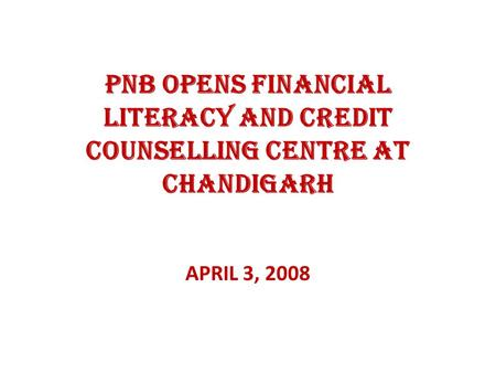 PNB OPENS FINANCIAL LITERACY AND CREDIT COUNSELLING CENTRE AT CHANDIGARH APRIL 3, 2008.