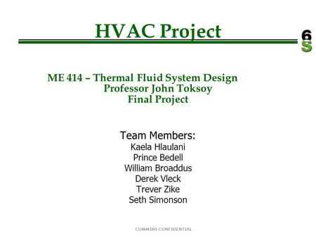 CUMMINS CONFIDENTIAL HVAC Project ME 414 – Thermal Fluid System Design Professor John Toksoy Final Project Team Members: Kaela Hlaulani Prince Bedell William.
