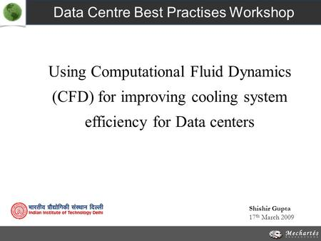 Using Computational Fluid Dynamics (CFD) for improving cooling system efficiency for Data centers Data Centre Best Practises Workshop 17 th March 2009.