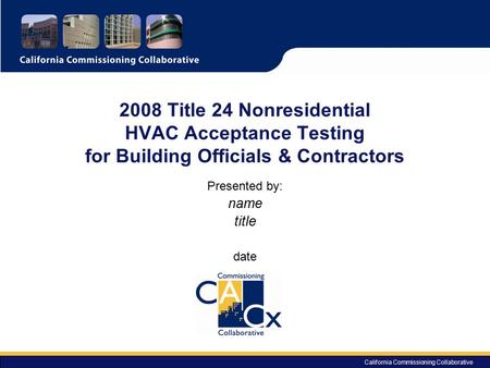 2008 Title 24 Nonresidential HVAC Acceptance Testing for Building Officials & Contractors Presented by: name title date California Commissioning Collaborative.