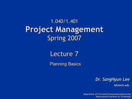 1.040/1.401 Project Management Spring 2007 Lecture 7 Dr. SangHyun Lee Department of Civil and Environmental Engineering Massachusetts Institute.