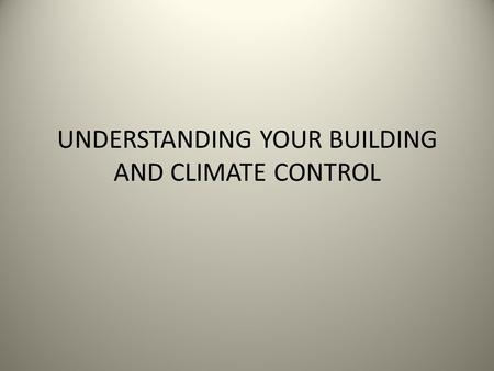 UNDERSTANDING YOUR BUILDING AND CLIMATE CONTROL. Evolution of climate control: evolving from fire pit to stove to boiler in basement, heat is transported.