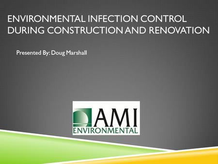 ENVIRONMENTAL INFECTION CONTROL DURING CONSTRUCTION AND RENOVATION Presented By: Doug Marshall.