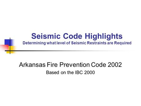 Seismic Code Highlights Determining what level of Seismic Restraints are Required Arkansas Fire Prevention Code 2002 Based on the IBC 2000.