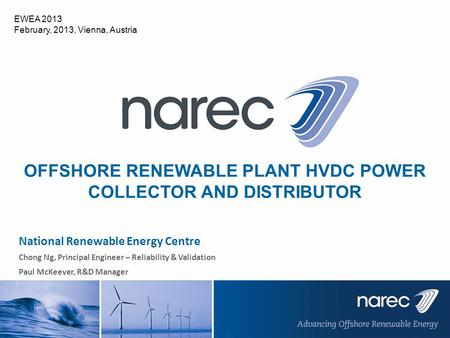 National Renewable Energy Centre Chong Ng, Principal Engineer – Reliability & Validation Paul McKeever, R&D Manager OFFSHORE RENEWABLE PLANT HVDC POWER.