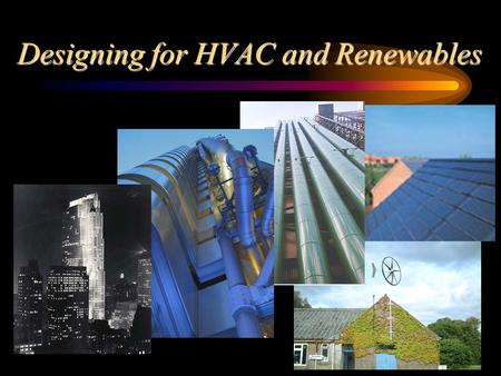 Designing for HVAC and Renewables. Strategic Design of Building Systems This lecture looks at the design and assessment of building environmental systems.